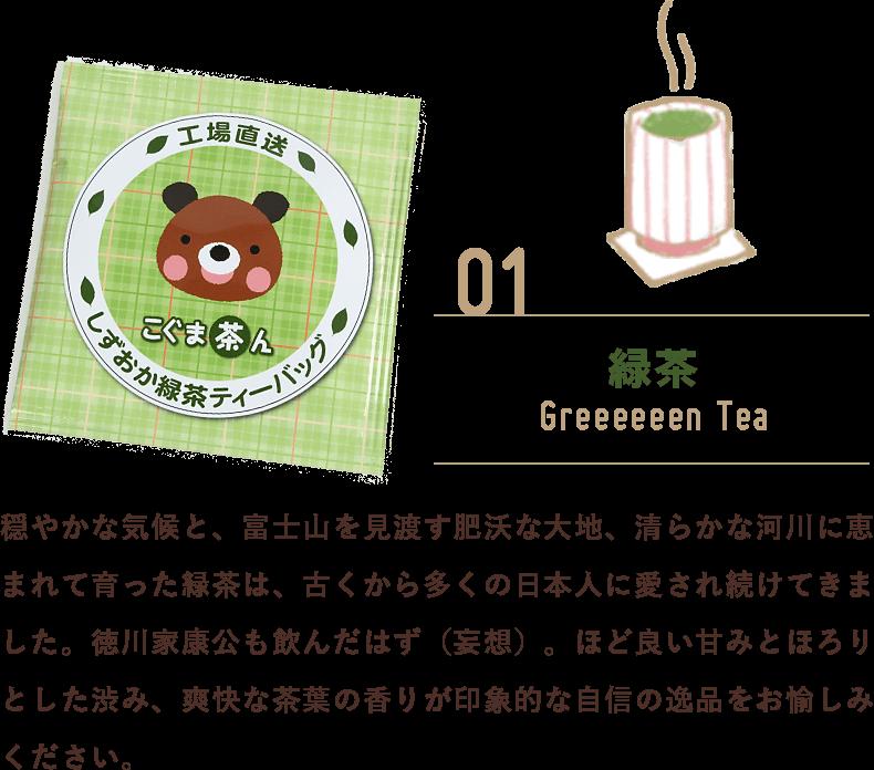 緑茶:穏やかな気候と、富士山を見渡す肥沃な大地、清らかな河川に恵まれて育った緑茶は、古くから多くの日本人に愛され続けてきました。徳川家康公も飲んだはず(妄想)。ほど良い甘みとほろりとした渋み、爽快な茶葉の香りが印象的な自信の逸品をお愉しみください。