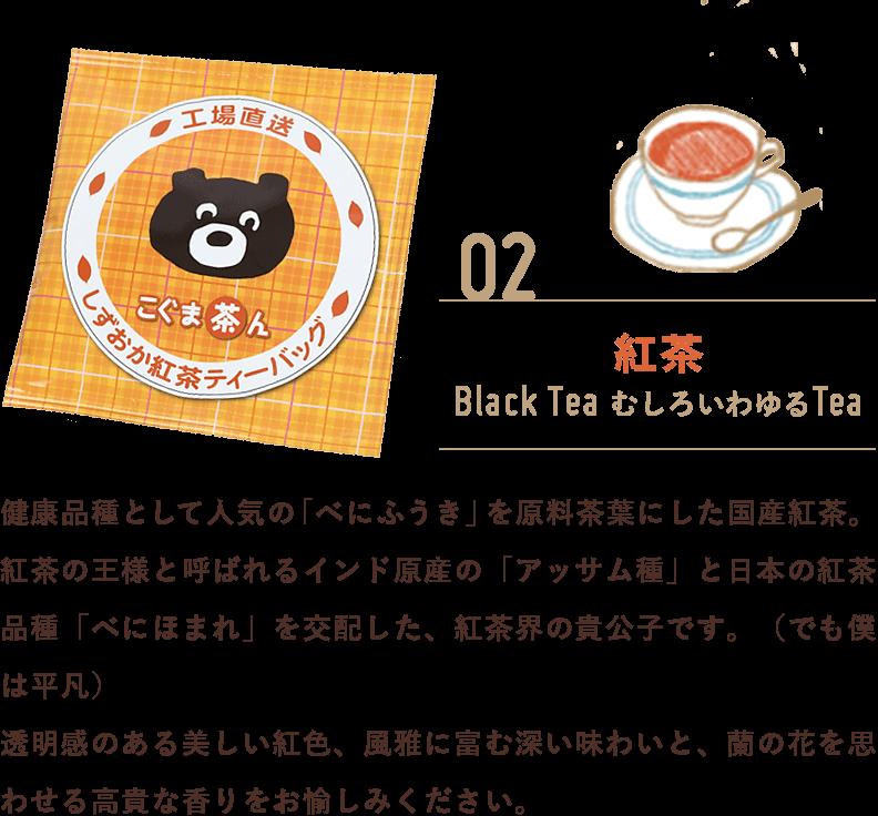 紅茶:健康品種として人気の「べにふうき」を原料茶葉にした国産紅茶。紅茶の王様と呼ばれるインド原産の「アッサム種」と日本の紅茶品種「べにほまれ」を交配した、紅茶界の貴公子です。(でも僕は平凡)透明感のある美しい紅色、風雅に富む深い味わいと、蘭の花を思わせる高貴な香りをお愉しみください。